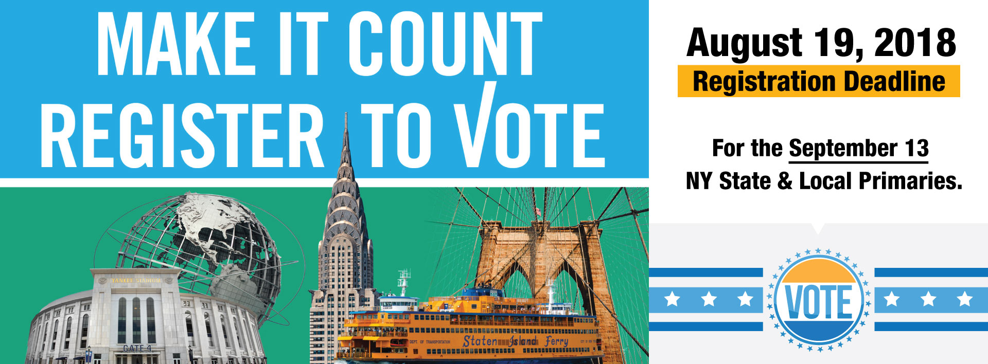 Make It Count - Register to Vote . August 19, 2018 registration deadline for the September 13 NY state and local primaries