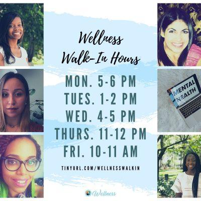 Wellness Walk-In hours: Mon 5-6 pm, Tues 1-2 pm, Wed 4-5 pm, Thurs 11-12 pm, Fri 10-11 am